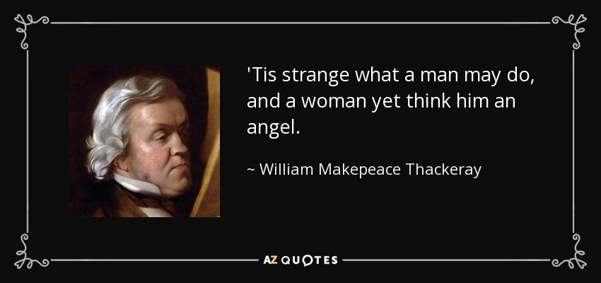 'Tis strange what a man may do, and a woman yet think him an angel. - William Makepeace Thackeray