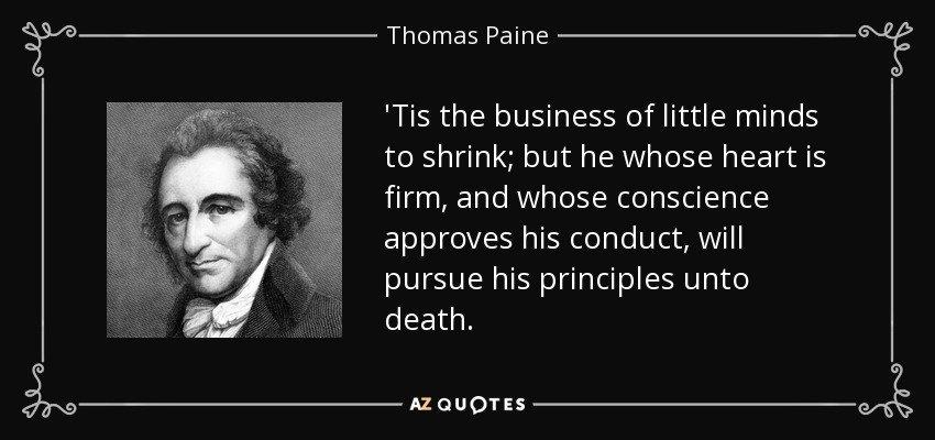 'Tis the business of little minds to shrink; but he whose heart is firm, and whose conscience approves his conduct, will pursue his principles unto death. - Thomas Paine