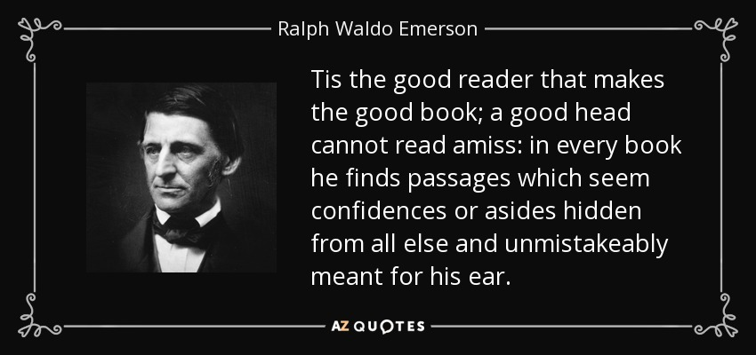 Tis the good reader that makes the good book; a good head cannot read amiss: in every book he finds passages which seem confidences or asides hidden from all else and unmistakeably meant for his ear. - Ralph Waldo Emerson