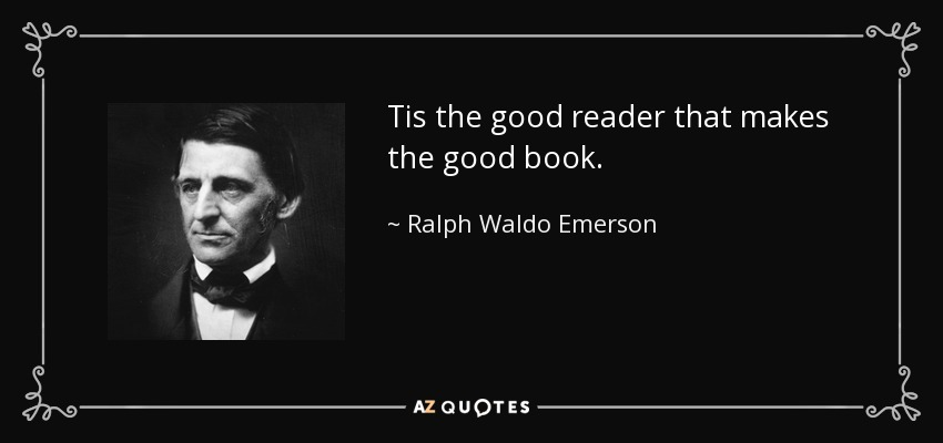 Tis the good reader that makes the good book. - Ralph Waldo Emerson