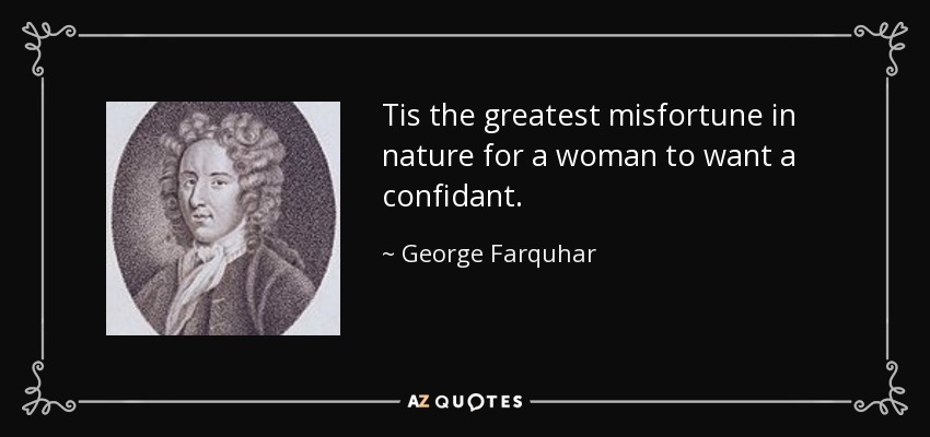 Tis the greatest misfortune in nature for a woman to want a confidant. - George Farquhar