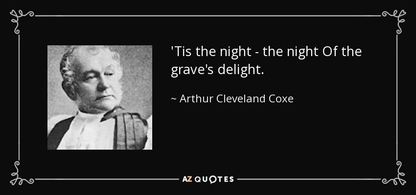 'Tis the night - the night Of the grave's delight. - Arthur Cleveland Coxe