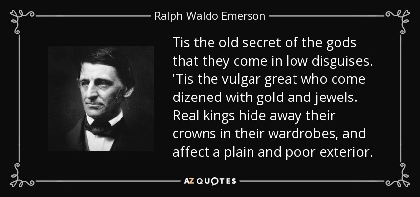 Tis the old secret of the gods that they come in low disguises. 'Tis the vulgar great who come dizened with gold and jewels. Real kings hide away their crowns in their wardrobes, and affect a plain and poor exterior. - Ralph Waldo Emerson