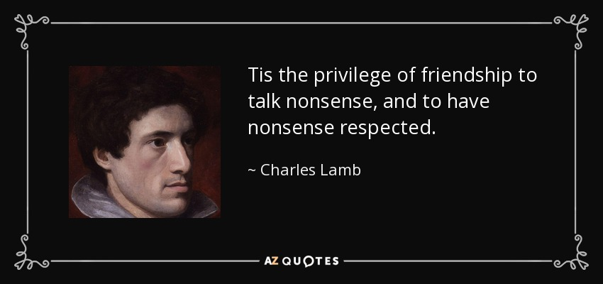 Tis the privilege of friendship to talk nonsense, and to have nonsense respected. - Charles Lamb