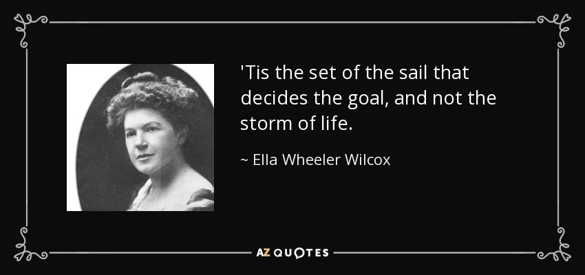 'Tis the set of the sail that decides the goal, and not the storm of life. - Ella Wheeler Wilcox