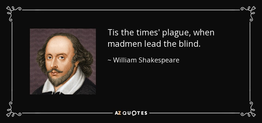 Tis the times' plague, when madmen lead the blind. - William Shakespeare