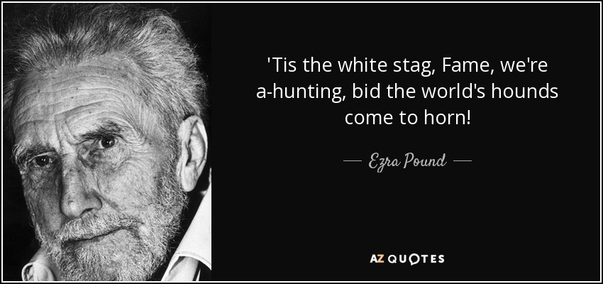'Tis the white stag, Fame, we're a-hunting, bid the world's hounds come to horn! - Ezra Pound