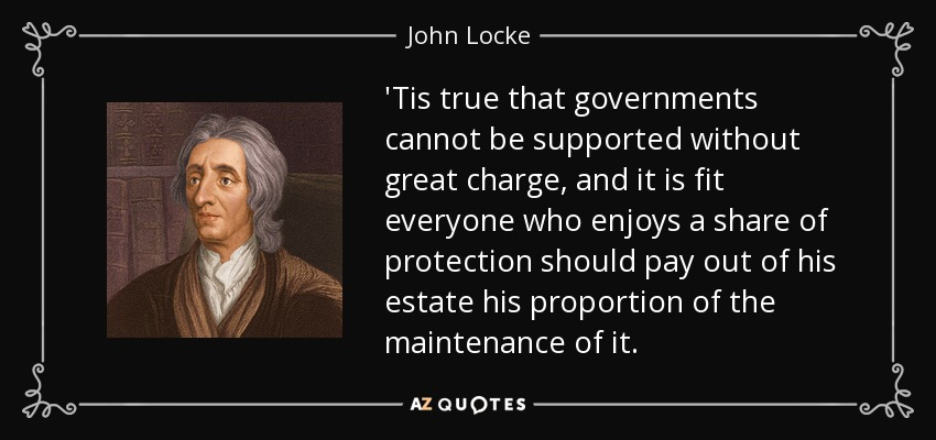 'Tis true that governments cannot be supported without great charge, and it is fit everyone who enjoys a share of protection should pay out of his estate his proportion of the maintenance of it. - John Locke