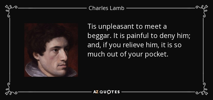 Tis unpleasant to meet a beggar. It is painful to deny him; and, if you relieve him, it is so much out of your pocket. - Charles Lamb