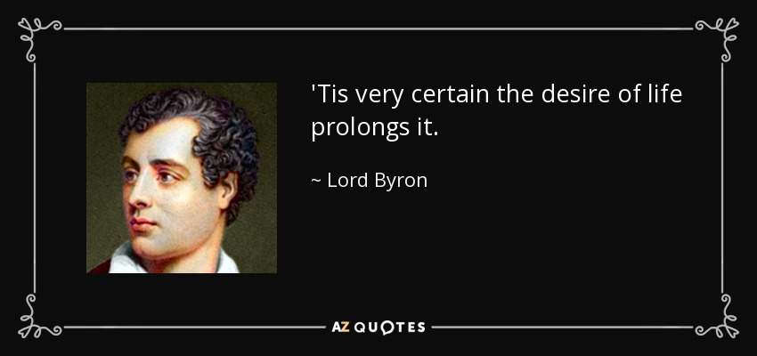 'Tis very certain the desire of life prolongs it. - Lord Byron