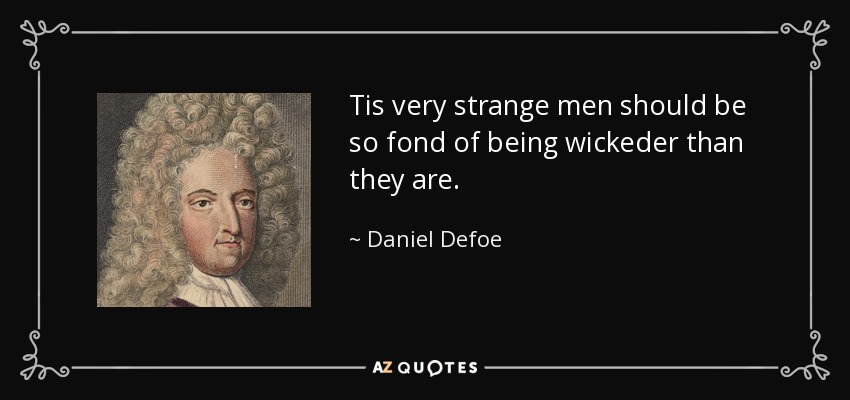 Tis very strange men should be so fond of being wickeder than they are. - Daniel Defoe