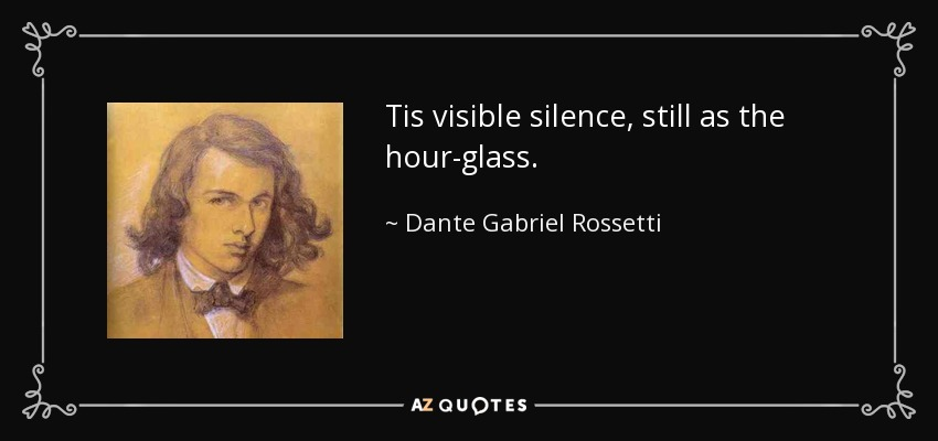 Tis visible silence, still as the hour-glass. - Dante Gabriel Rossetti