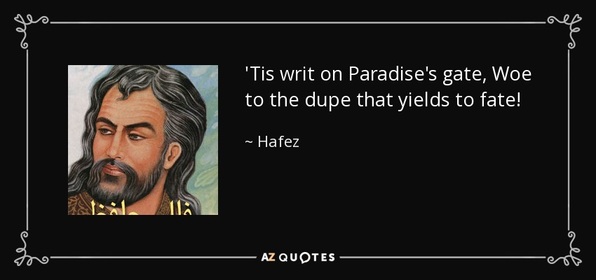 'Tis writ on Paradise's gate, Woe to the dupe that yields to fate! - Hafez