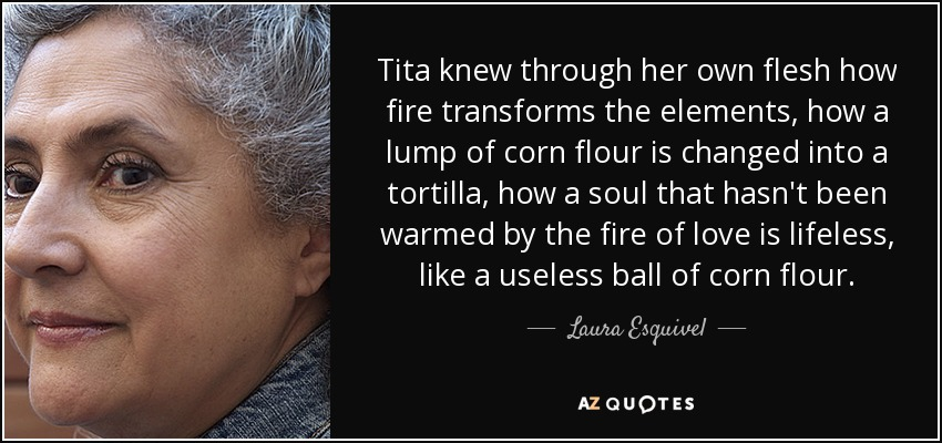 Tita knew through her own flesh how fire transforms the elements, how a lump of corn flour is changed into a tortilla, how a soul that hasn't been warmed by the fire of love is lifeless, like a useless ball of corn flour. - Laura Esquivel