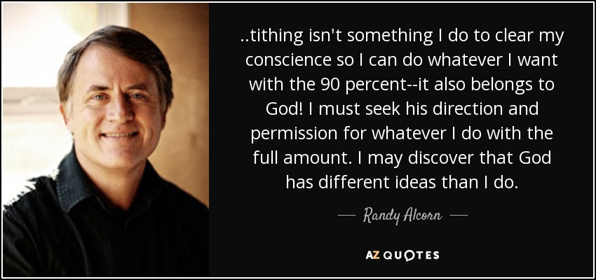 ..tithing isn't something I do to clear my conscience so I can do whatever I want with the 90 percent--it also belongs to God! I must seek his direction and permission for whatever I do with the full amount. I may discover that God has different ideas than I do. - Randy Alcorn