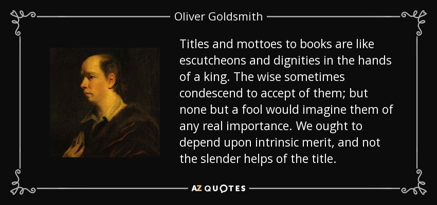 Titles and mottoes to books are like escutcheons and dignities in the hands of a king. The wise sometimes condescend to accept of them; but none but a fool would imagine them of any real importance. We ought to depend upon intrinsic merit, and not the slender helps of the title. - Oliver Goldsmith