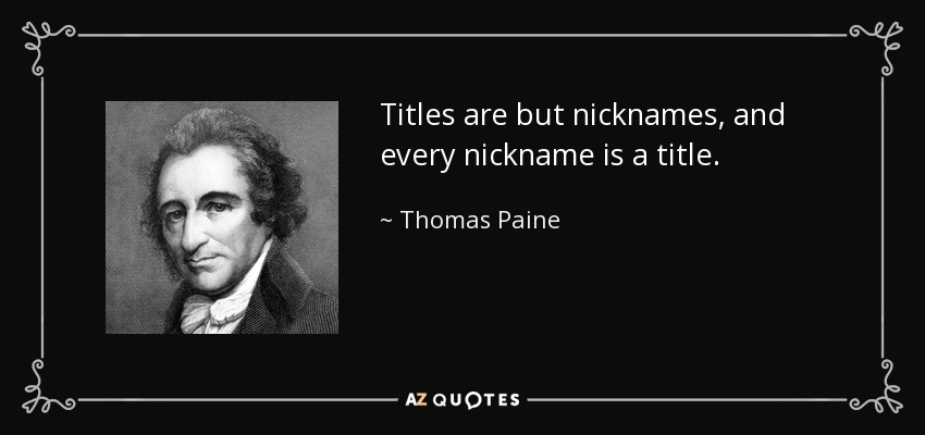 Titles are but nicknames, and every nickname is a title. - Thomas Paine