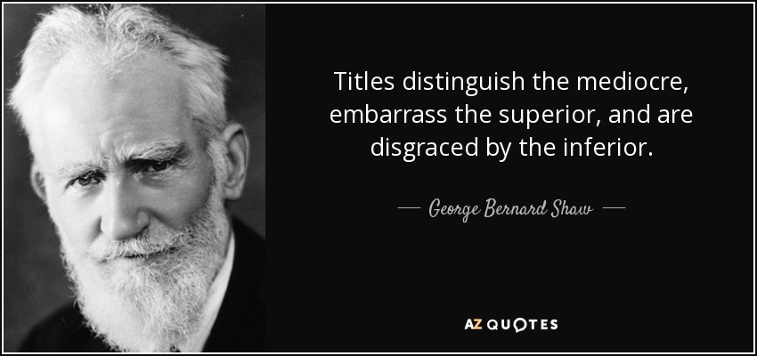 Titles distinguish the mediocre, embarrass the superior, and are disgraced by the inferior. - George Bernard Shaw