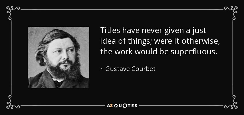 Titles have never given a just idea of things; were it otherwise, the work would be superfluous. - Gustave Courbet
