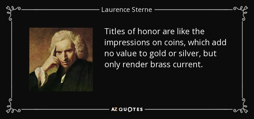 Titles of honor are like the impressions on coins, which add no value to gold or silver, but only render brass current. - Laurence Sterne
