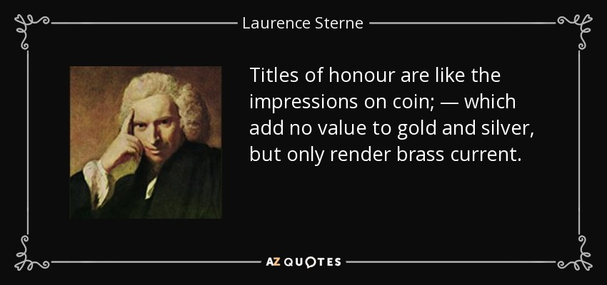 Titles of honour are like the impressions on coin; — which add no value to gold and silver, but only render brass current. - Laurence Sterne