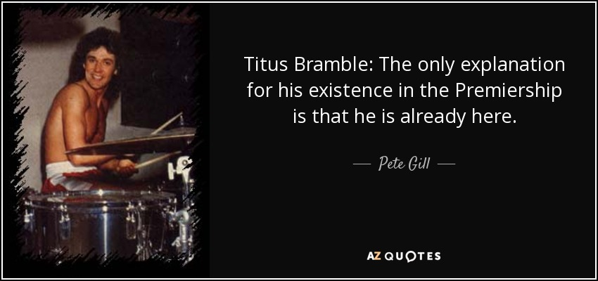 Titus Bramble: The only explanation for his existence in the Premiership is that he is already here. - Pete Gill