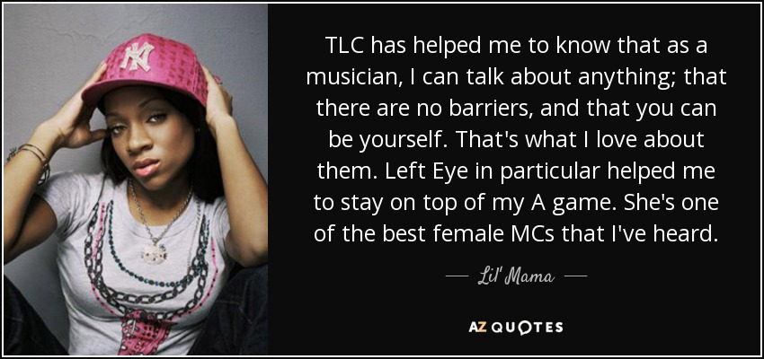 TLC has helped me to know that as a musician, I can talk about anything; that there are no barriers, and that you can be yourself. That's what I love about them. Left Eye in particular helped me to stay on top of my A game. She's one of the best female MCs that I've heard. - Lil' Mama