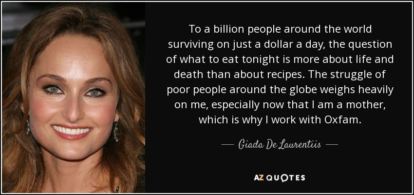 To a billion people around the world surviving on just a dollar a day, the question of what to eat tonight is more about life and death than about recipes. The struggle of poor people around the globe weighs heavily on me, especially now that I am a mother, which is why I work with Oxfam. - Giada De Laurentiis