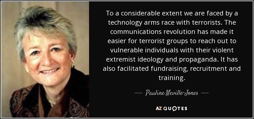 To a considerable extent we are faced by a technology arms race with terrorists. The communications revolution has made it easier for terrorist groups to reach out to vulnerable individuals with their violent extremist ideology and propaganda. It has also facilitated fundraising, recruitment and training. - Pauline Neville-Jones, Baroness Neville-Jones