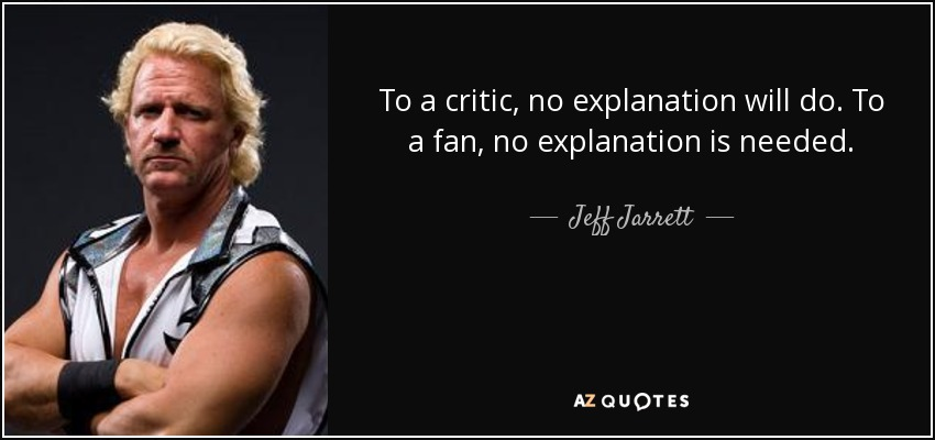 To a critic, no explanation will do. To a fan, no explanation is needed. - Jeff Jarrett