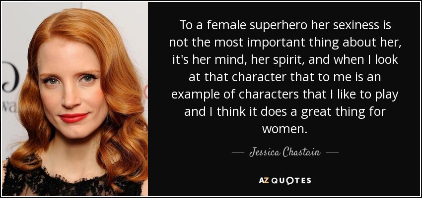 To a female superhero her sexiness is not the most important thing about her, it's her mind, her spirit, and when I look at that character that to me is an example of characters that I like to play and I think it does a great thing for women. - Jessica Chastain