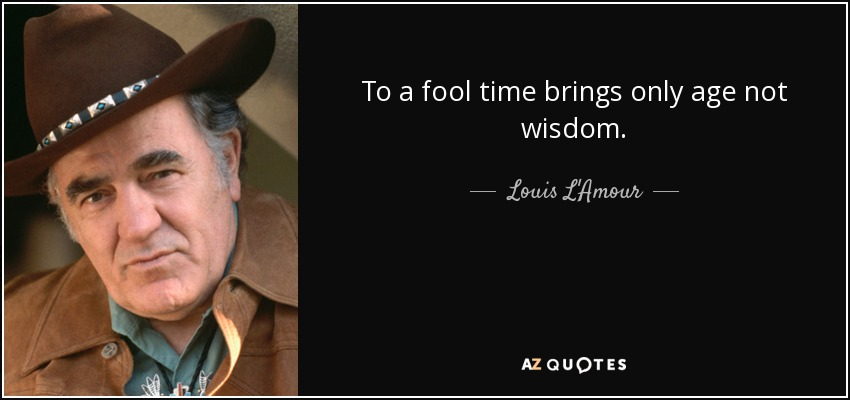 To a fool time brings only age not wisdom. - Louis L'Amour