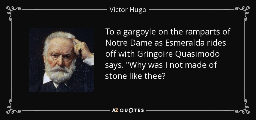 To a gargoyle on the ramparts of Notre Dame as Esmeralda rides off with Gringoire Quasimodo says.