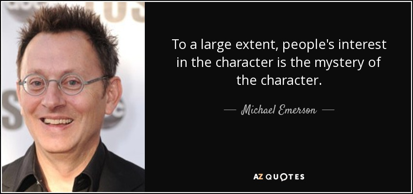 To a large extent, people's interest in the character is the mystery of the character. - Michael Emerson