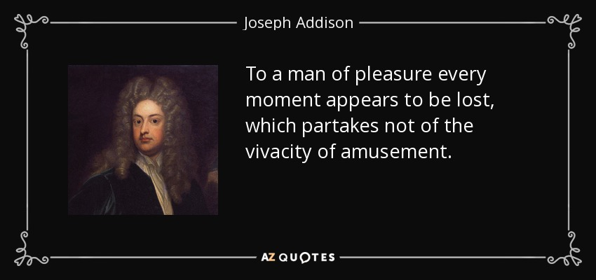 To a man of pleasure every moment appears to be lost, which partakes not of the vivacity of amusement. - Joseph Addison