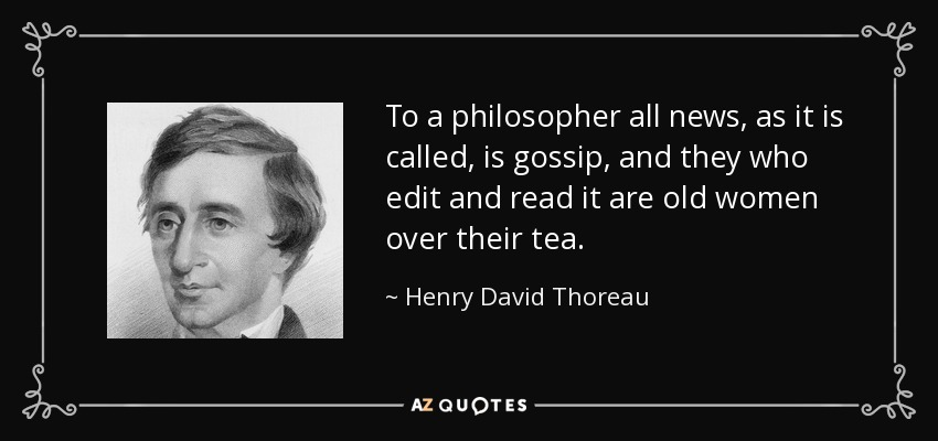 To a philosopher all news, as it is called, is gossip, and they who edit and read it are old women over their tea. - Henry David Thoreau