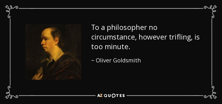 To a philosopher no circumstance, however trifling, is too minute. - Oliver Goldsmith