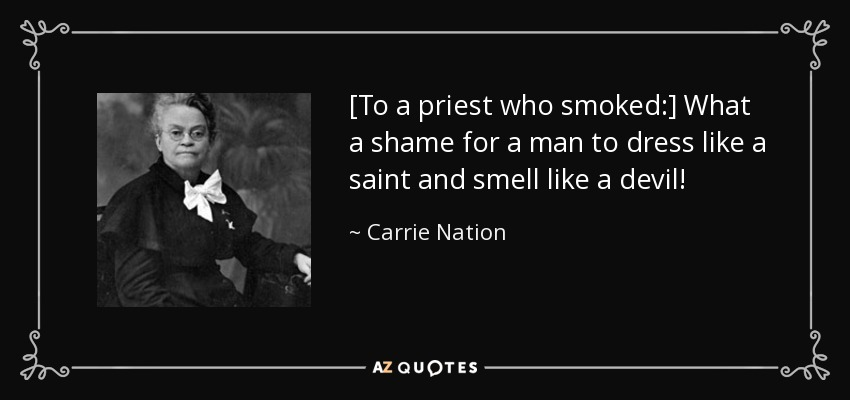 [To a priest who smoked:] What a shame for a man to dress like a saint and smell like a devil! - Carrie Nation