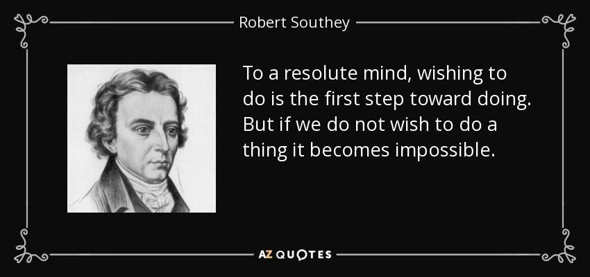 To a resolute mind, wishing to do is the first step toward doing. But if we do not wish to do a thing it becomes impossible. - Robert Southey