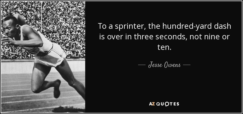 To a sprinter, the hundred-yard dash is over in three seconds, not nine or ten. - Jesse Owens