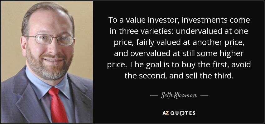 To a value investor, investments come in three varieties: undervalued at one price, fairly valued at another price, and overvalued at still some higher price. The goal is to buy the first, avoid the second, and sell the third. - Seth Klarman
