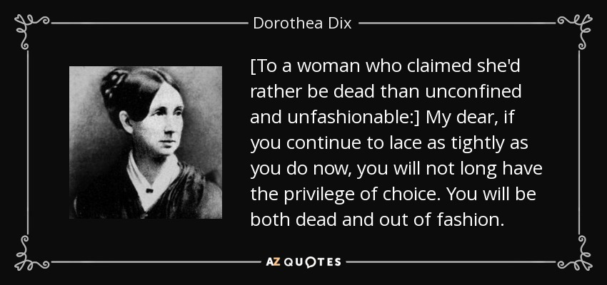 [To a woman who claimed she'd rather be dead than unconfined and unfashionable:] My dear, if you continue to lace as tightly as you do now, you will not long have the privilege of choice. You will be both dead and out of fashion. - Dorothea Dix