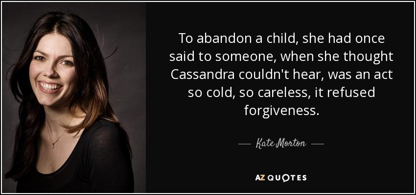To abandon a child, she had once said to someone, when she thought Cassandra couldn't hear, was an act so cold, so careless, it refused forgiveness. - Kate Morton