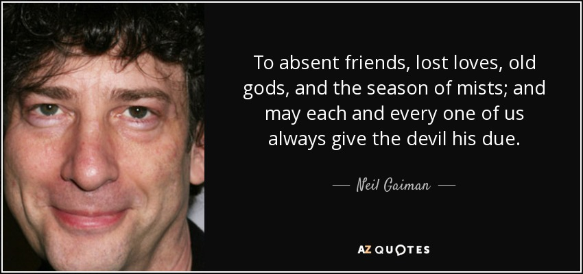 To absent friends, lost loves, old gods, and the season of mists; and may each and every one of us always give the devil his due. - Neil Gaiman