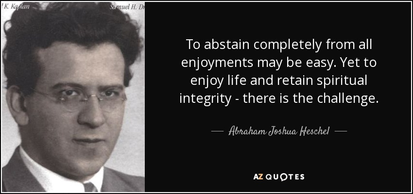 To abstain completely from all enjoyments may be easy. Yet to enjoy life and retain spiritual integrity - there is the challenge. - Abraham Joshua Heschel