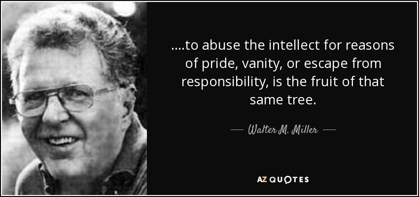 ....to abuse the intellect for reasons of pride, vanity, or escape from responsibility, is the fruit of that same tree. - Walter M. Miller, Jr.