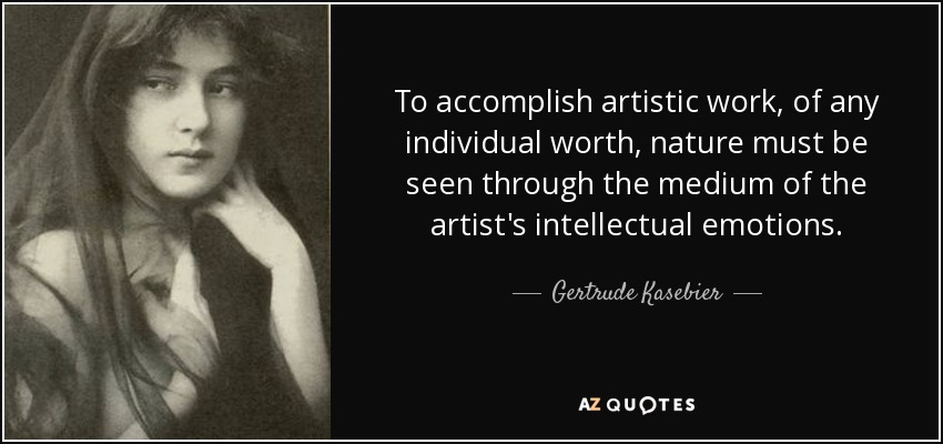 To accomplish artistic work, of any individual worth, nature must be seen through the medium of the artist's intellectual emotions. - Gertrude Kasebier