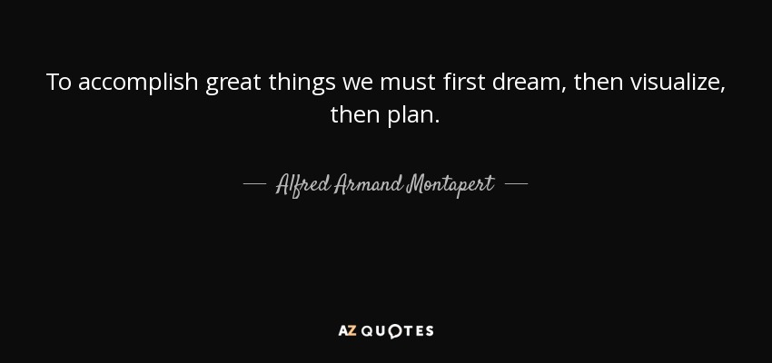 To accomplish great things we must first dream, then visualize, then plan. - Alfred Armand Montapert