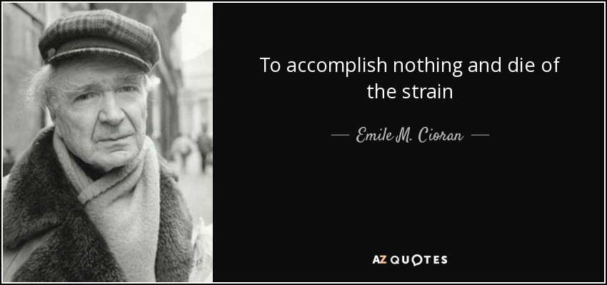 To accomplish nothing and die of the strain - Emile M. Cioran