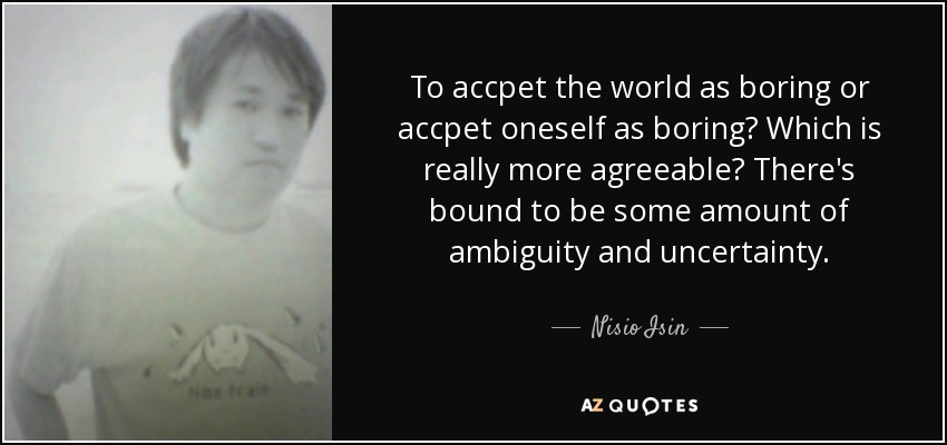 To accpet the world as boring or accpet oneself as boring? Which is really more agreeable? There's bound to be some amount of ambiguity and uncertainty. - Nisio Isin